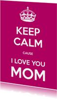 Keep Calm cause I Love You MOM