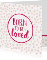 Felicitatiekaart geboorte dochter born to be loved