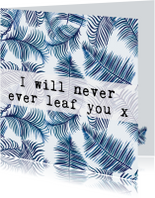 Liefdeskaart bladeren 'I WILL NEVER EVER LEAF YOU'