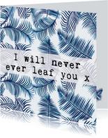 Liefdeskaart bladeren 'I WILL NEVER EVER LEAF YOU'