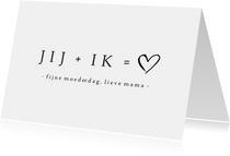 Minimalistische zwart witte moederdagkaart Jij + Ik =♡